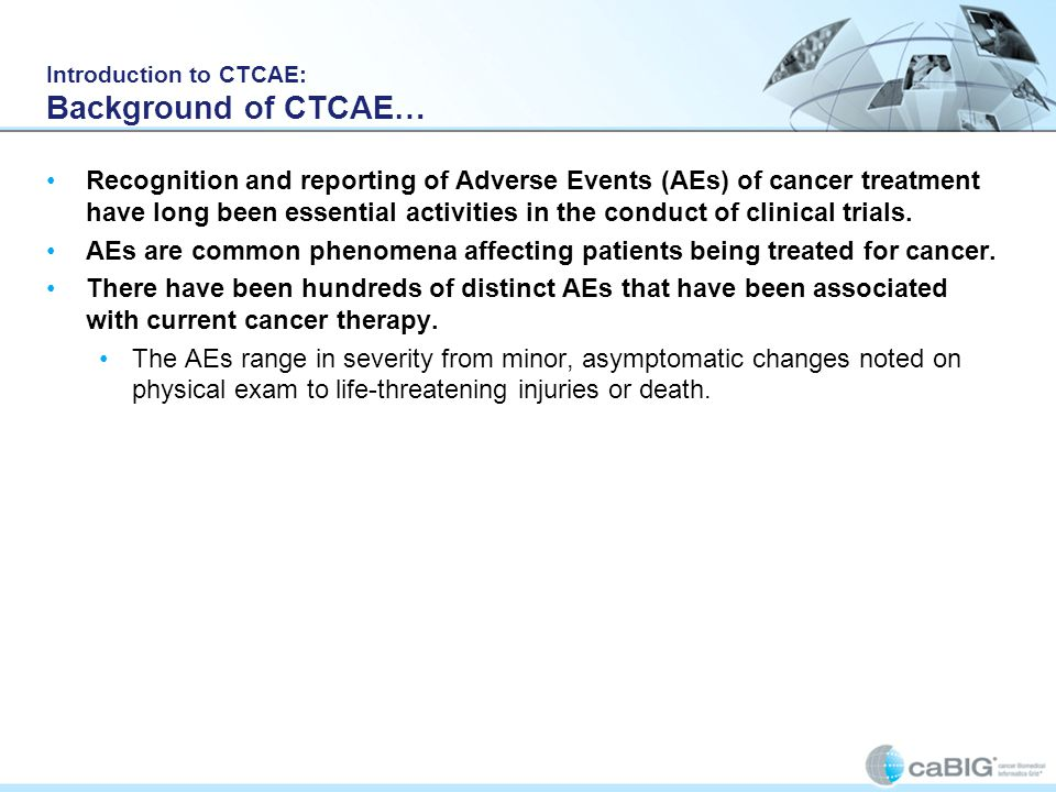 Introduction to CTCAE: Background of CTCAE… Recognition and reporting of Adverse Events (AEs) of cancer treatment have long been essential activities