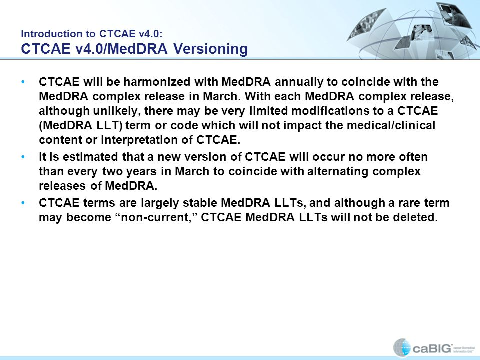 Introduction to CTCAE v4.0: CTCAE v4.0/MedDRA Versioning CTCAE will be harmonized with MedDRA annually to coincide with the MedDRA complex release in