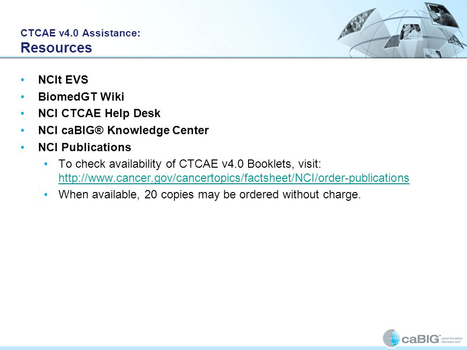CTCAE v4.0 Assistance: Resources NCIt EVS BiomedGT Wiki NCI CTCAE Help Desk NCI caBIG® Knowledge Center NCI Publications To check availability of CTCAE v4.0 Booklets, visit: http://www.cancer.gov/cancertopics/factsheet/NCI/order-publications http://www.cancer.gov/cancertopics/factsheet/NCI/order-publications When available, 20 copies may be ordered without charge.