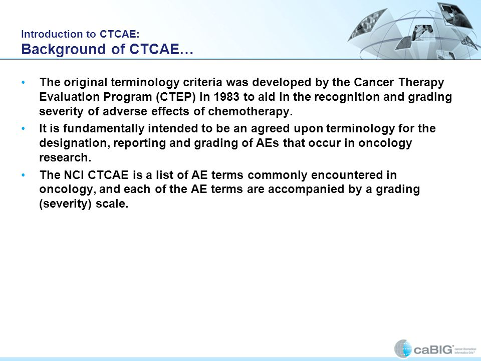 Introduction to CTCAE: Background of CTCAE… The original terminology criteria was developed by the Cancer Therapy Evaluation Program (CTEP) in 1983 to aid in the recognition and grading severity of adverse effects of chemotherapy.