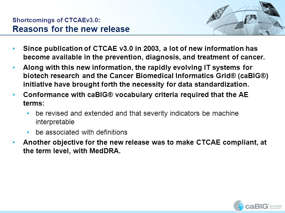 Shortcomings of CTCAEv3.0: Reasons for the new release Since publication of CTCAE v3.0 in 2003, a lot of new information has become available in the p