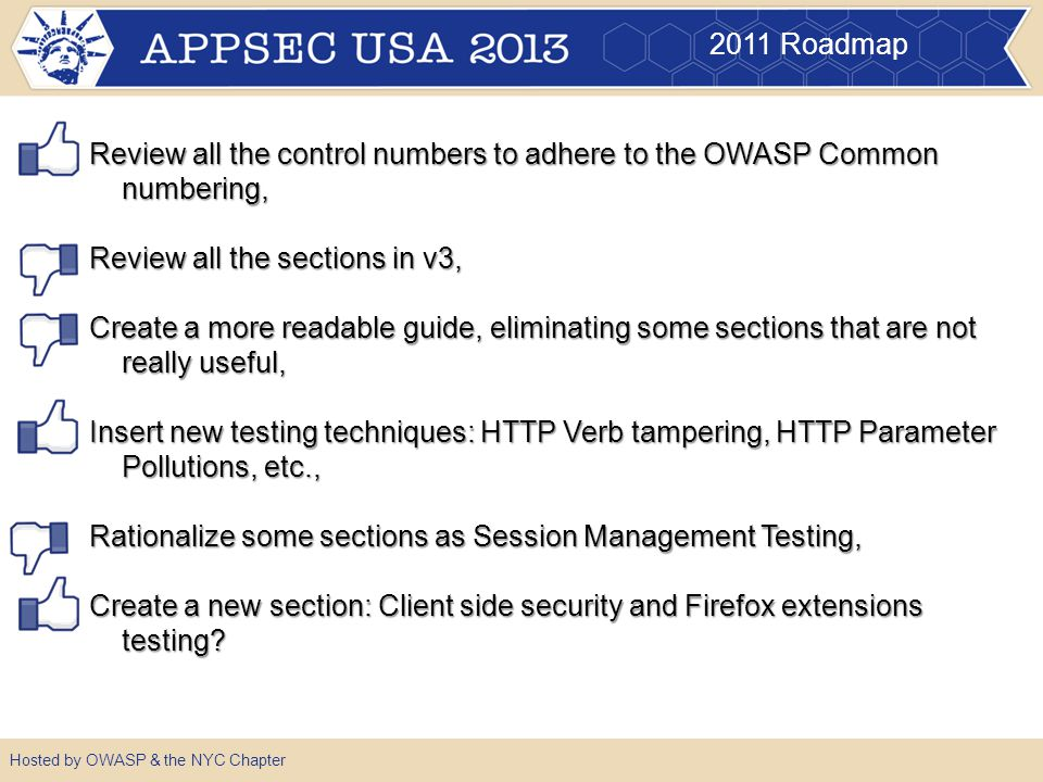 2011 Roadmap Hosted by OWASP & the NYC Chapter Review all the control numbers to adhere to the OWASP Common numbering, Review all the sections in v3, Create a more readable guide, eliminating some sections that are not really useful, Insert new testing techniques: HTTP Verb tampering, HTTP Parameter Pollutions, etc., Rationalize some sections as Session Management Testing, Create a new section: Client side security and Firefox extensions testing