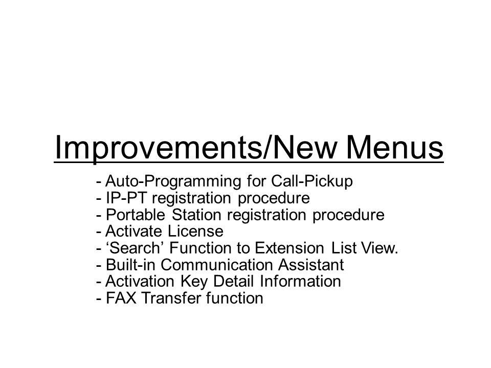 Improvements/New Menus - Auto-Programming for Call-Pickup - IP-PT registration procedure - Portable Station registration procedure - Activate License