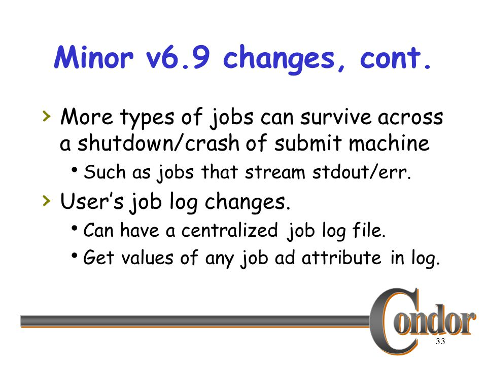 33 Minor v6.9 changes, cont. › More types of jobs can survive across a shutdown/crash of submit machine  Such as jobs that stream stdout/err. › User'