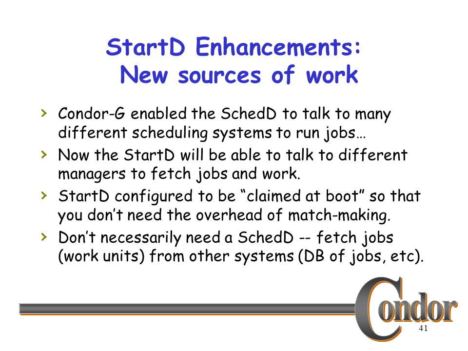 41 StartD Enhancements: New sources of work › Condor-G enabled the SchedD to talk to many different scheduling systems to run jobs… › Now the StartD w