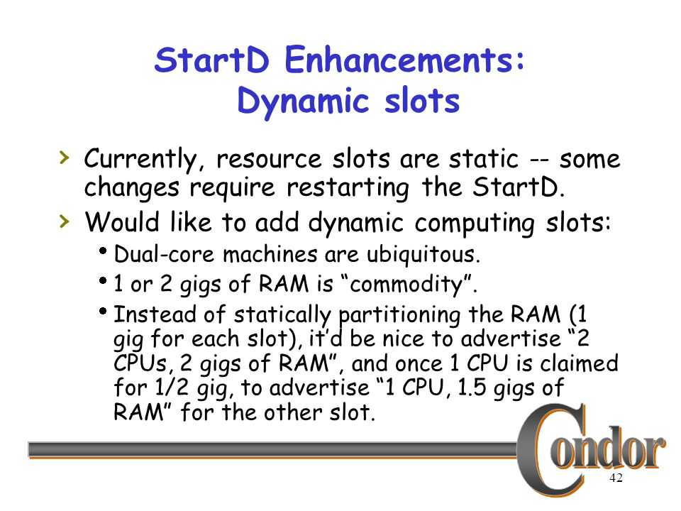 42 StartD Enhancements: Dynamic slots › Currently, resource slots are static -- some changes require restarting the StartD. › Would like to add dynami