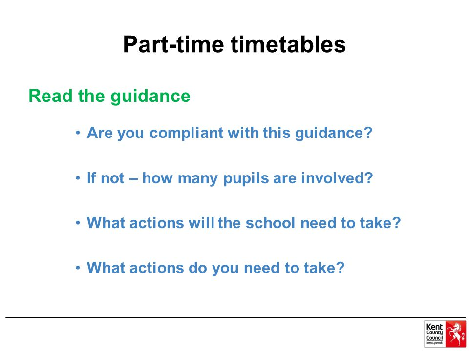 Part-time timetables Read the guidance Are you compliant with this guidance? If not – how many pupils are involved? What actions will the school need