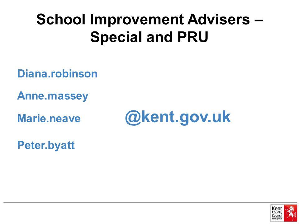 School Improvement Advisers – Special and PRU Diana.robinson Anne.massey Marie.neave @kent.gov.uk Peter.byatt