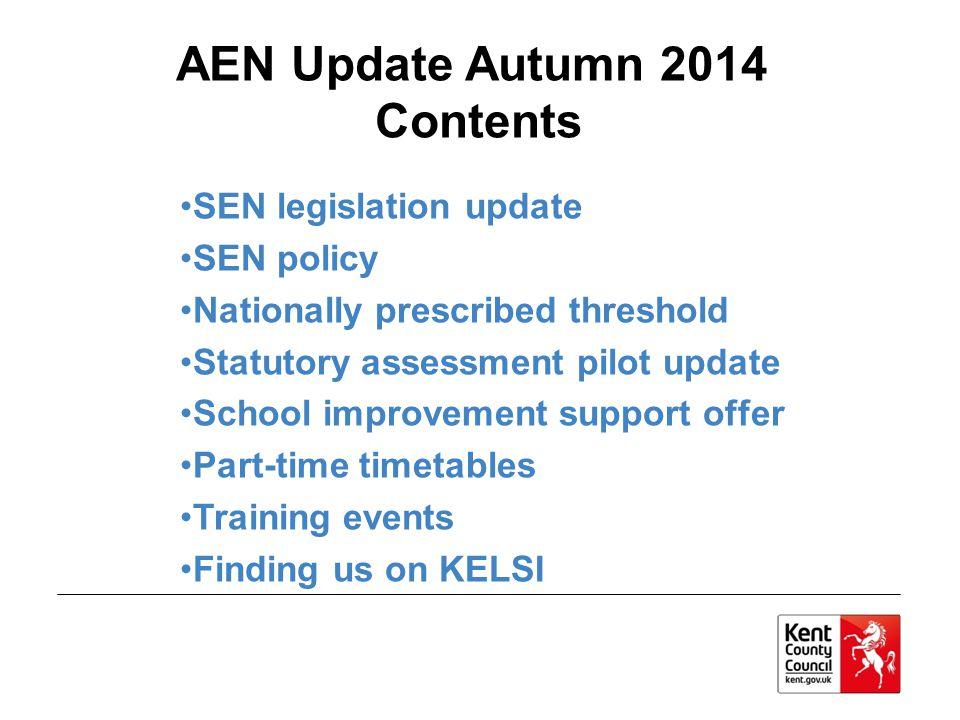 AEN Update Autumn 2014 Contents SEN legislation update SEN policy Nationally prescribed threshold Statutory assessment pilot update School improvement