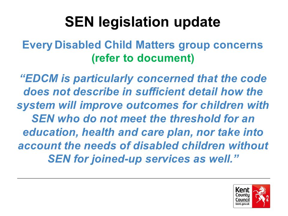 SEN legislation update Every Disabled Child Matters group concerns (refer to document) EDCM is particularly concerned that the code does not describe in sufficient detail how the system will improve outcomes for children with SEN who do not meet the threshold for an education, health and care plan, nor take into account the needs of disabled children without SEN for joined-up services as well.