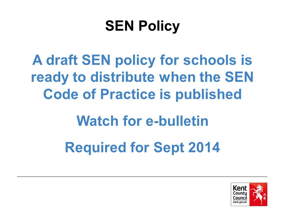 SEN Policy A draft SEN policy for schools is ready to distribute when the SEN Code of Practice is published Watch for e-bulletin Required for Sept 2014