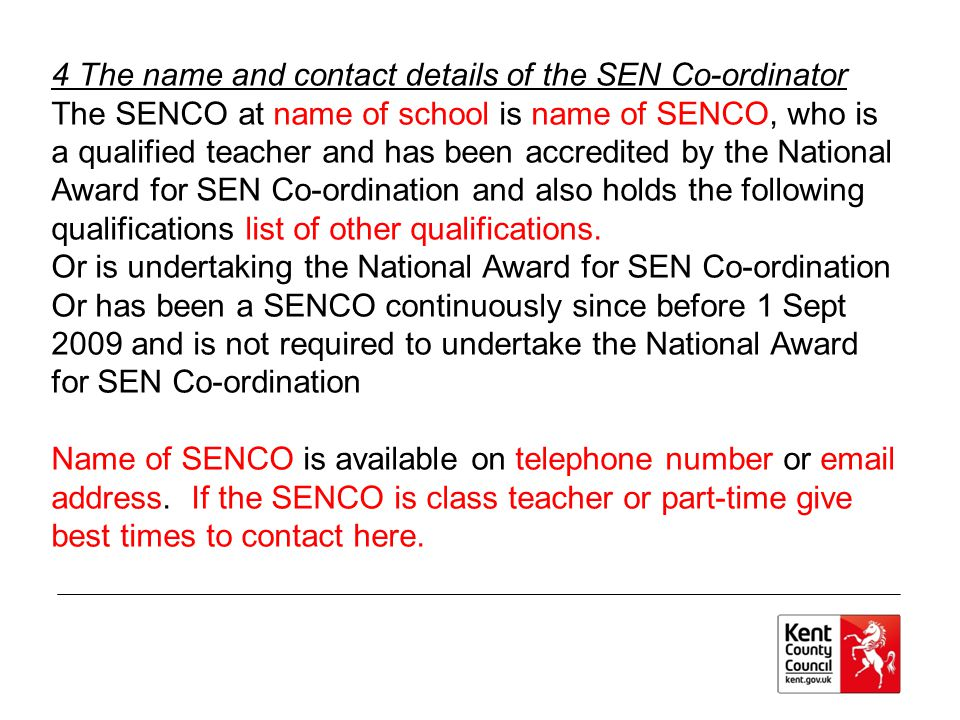 4 The name and contact details of the SEN Co-ordinator The SENCO at name of school is name of SENCO, who is a qualified teacher and has been accredited by the National Award for SEN Co-ordination and also holds the following qualifications list of other qualifications.