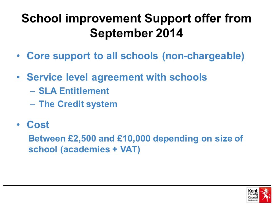 School improvement Support offer from September 2014 Core support to all schools (non-chargeable) Service level agreement with schools –SLA Entitlement –The Credit system Cost Between £2,500 and £10,000 depending on size of school (academies + VAT)