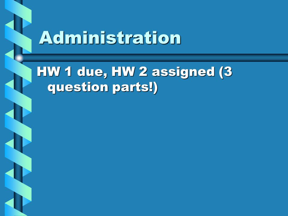 Administration HW 1 due, HW 2 assigned (3 question parts!)