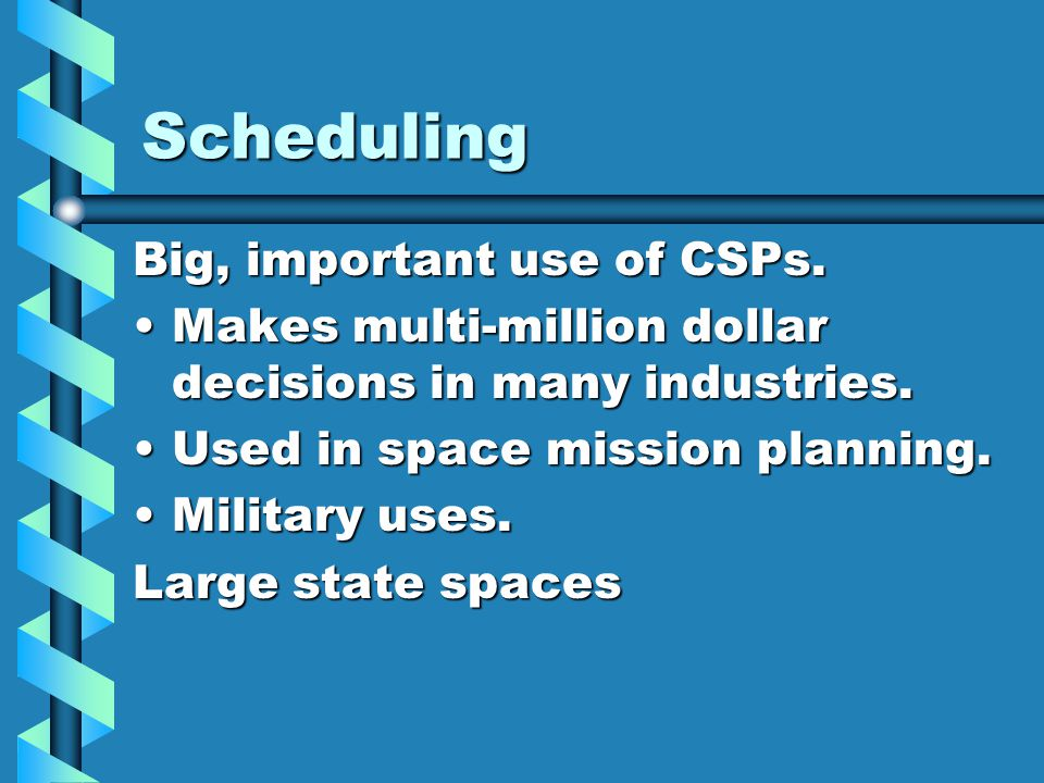 Scheduling Big, important use of CSPs.