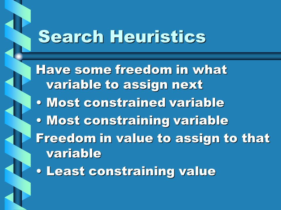 Search Heuristics Have some freedom in what variable to assign next Most constrained variableMost constrained variable Most constraining variableMost constraining variable Freedom in value to assign to that variable Least constraining valueLeast constraining value