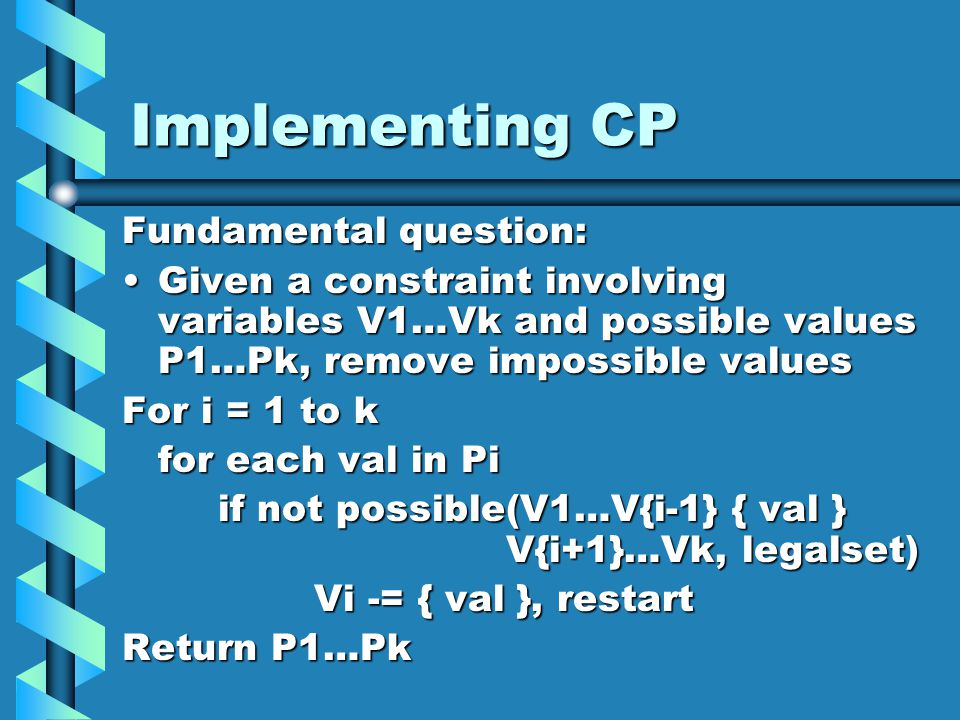 Implementing CP Fundamental question: Given a constraint involving variables V1…Vk and possible values P1…Pk, remove impossible valuesGiven a constraint involving variables V1…Vk and possible values P1…Pk, remove impossible values For i = 1 to k for each val in Pi if not possible(V1…V{i-1} { val } V{i+1}…Vk, legalset) Vi -= { val }, restart Return P1…Pk