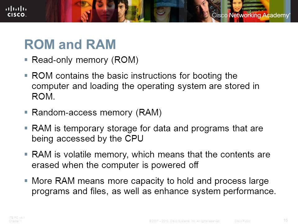 ITE PC v4.1 Chapter 1 15 © 2007 – 2010, Cisco Systems, Inc. All rights reserved. Cisco Public ROM and RAM  Read-only memory (ROM)  ROM contains the