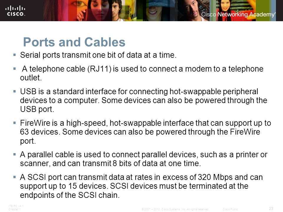ITE PC v4.1 Chapter 1 23 © 2007 – 2010, Cisco Systems, Inc. All rights reserved. Cisco Public Ports and Cables  Serial ports transmit one bit of data