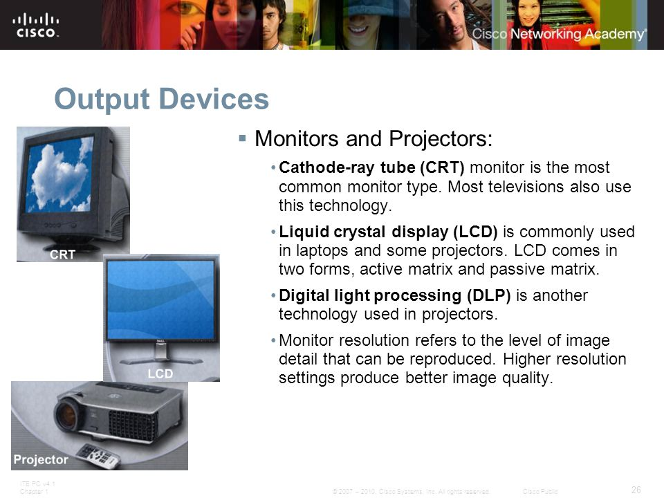 ITE PC v4.1 Chapter 1 26 © 2007 – 2010, Cisco Systems, Inc. All rights reserved. Cisco Public Output Devices  Monitors and Projectors: Cathode-ray tu
