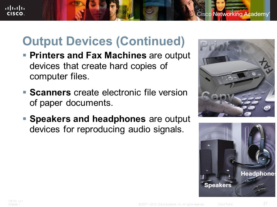 ITE PC v4.1 Chapter 1 27 © 2007 – 2010, Cisco Systems, Inc. All rights reserved. Cisco Public Output Devices (Continued)  Printers and Fax Machines a