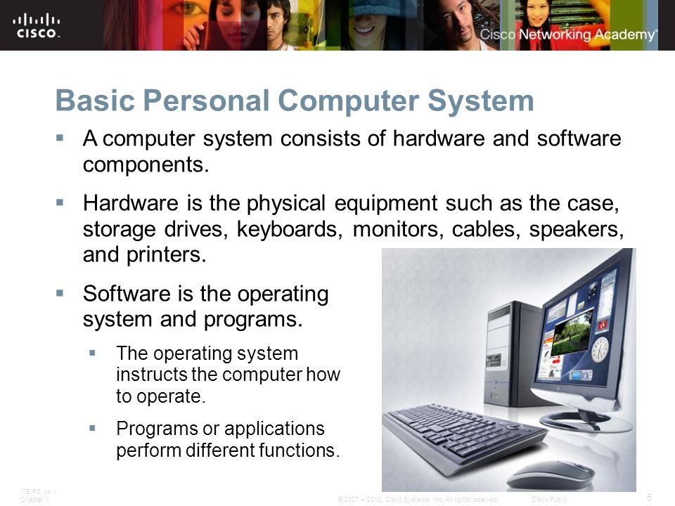 ITE PC v4.1 Chapter 1 5 © 2007 – 2010, Cisco Systems, Inc. All rights reserved. Cisco Public Basic Personal Computer System  A computer system consis