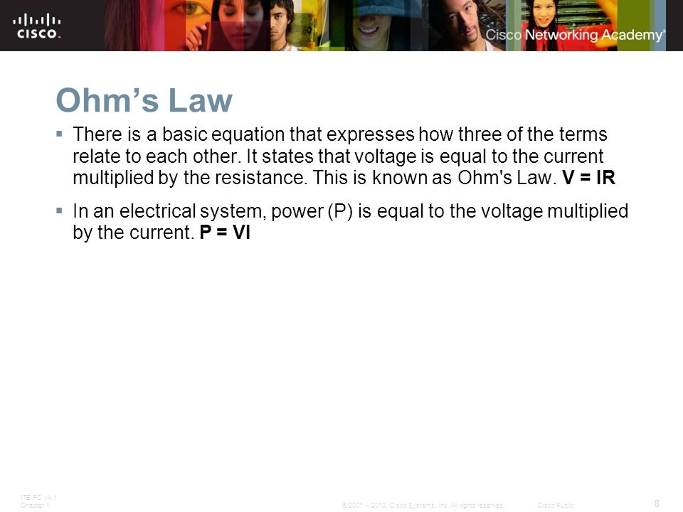 ITE PC v4.1 Chapter 1 8 © 2007 – 2010, Cisco Systems, Inc. All rights reserved. Cisco Public Ohm's Law  There is a basic equation that expresses how