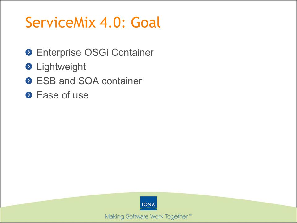 ServiceMix 4.0: Goal Enterprise OSGi Container Lightweight ESB and SOA container Ease of use