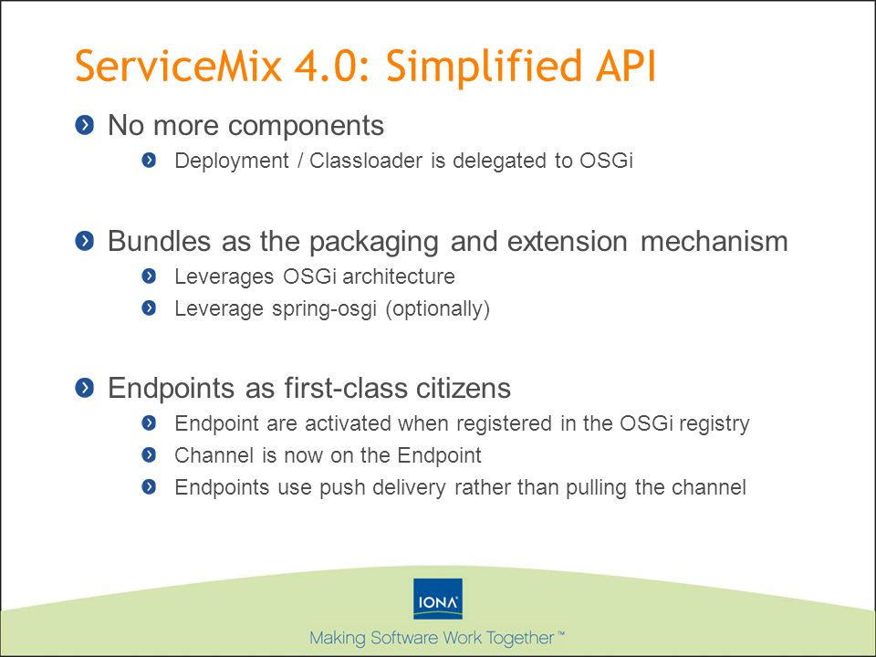 ServiceMix 4.0: Simplified API No more components Deployment / Classloader is delegated to OSGi Bundles as the packaging and extension mechanism Lever