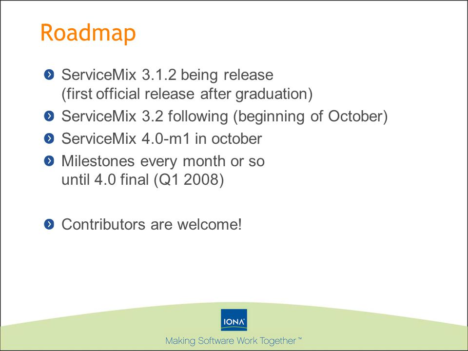 Roadmap ServiceMix 3.1.2 being release (first official release after graduation) ServiceMix 3.2 following (beginning of October) ServiceMix 4.0-m1 in october Milestones every month or so until 4.0 final (Q1 2008) Contributors are welcome!