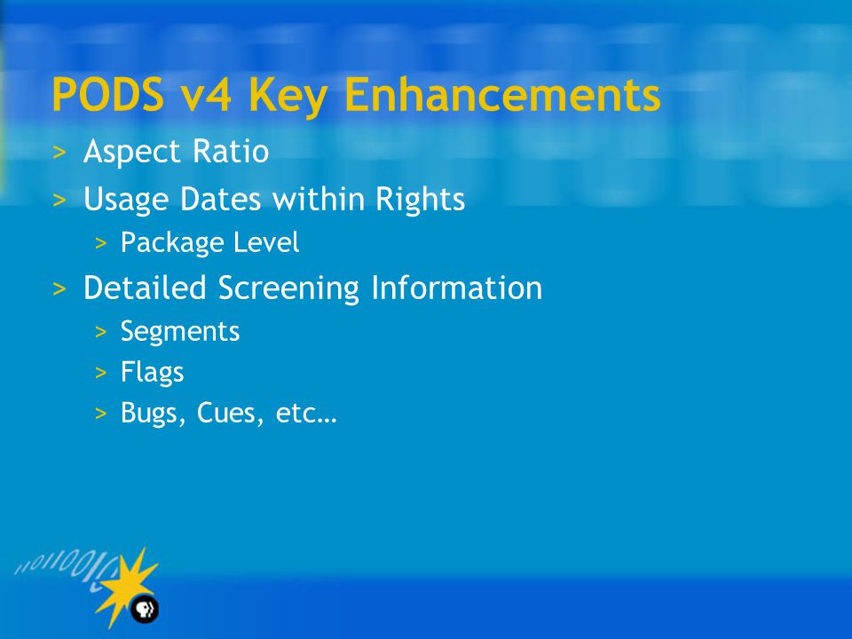 PODS v4 Key Enhancements >Aspect Ratio >Usage Dates within Rights >Package Level >Detailed Screening Information >Segments >Flags >Bugs, Cues, etc…