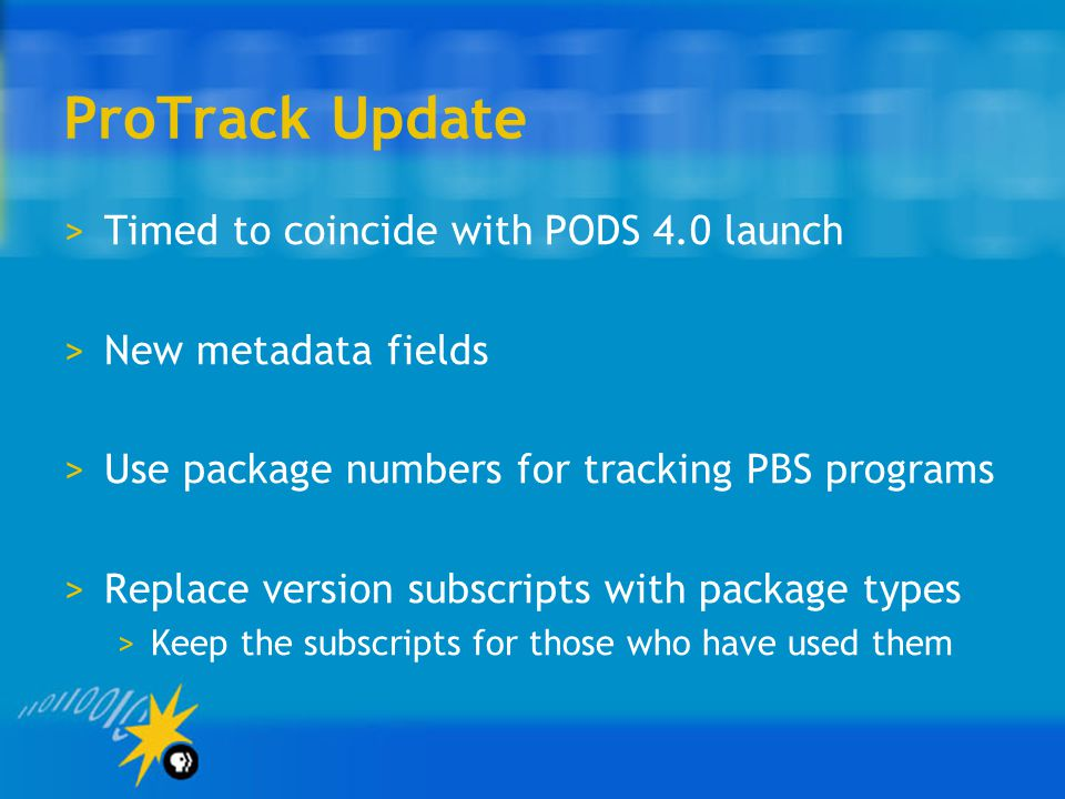 ProTrack Update >Timed to coincide with PODS 4.0 launch >New metadata fields >Use package numbers for tracking PBS programs >Replace version subscripts with package types >Keep the subscripts for those who have used them