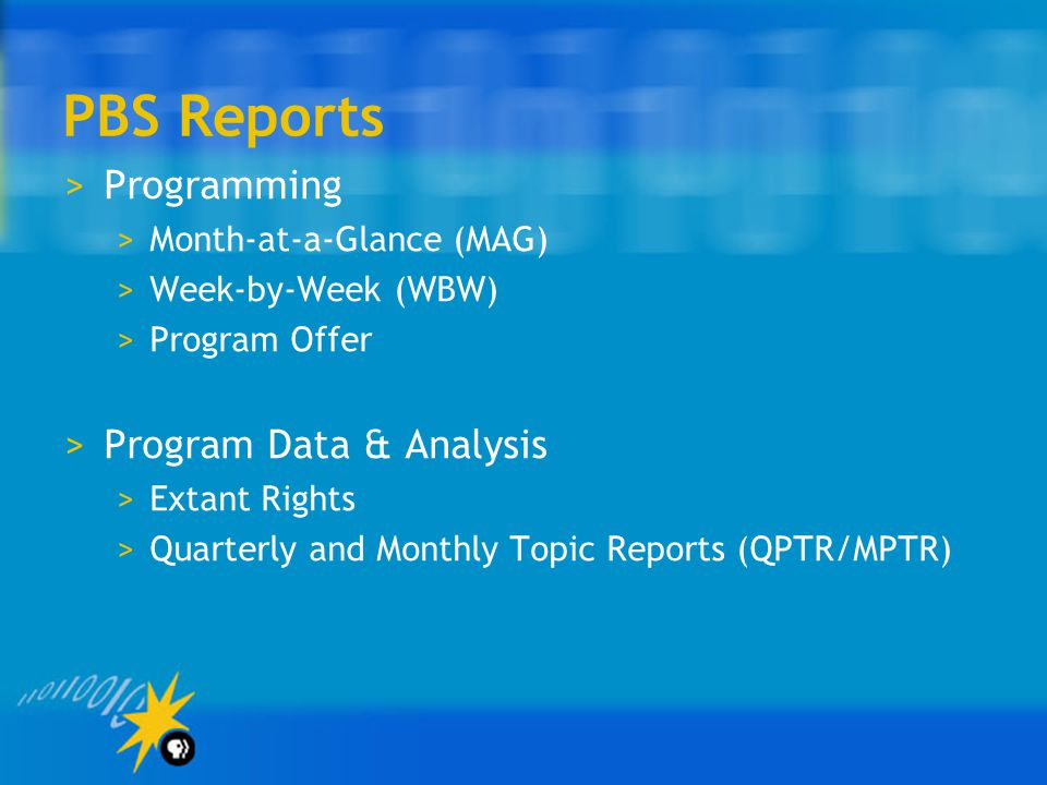 PBS Reports >Programming >Month-at-a-Glance (MAG) >Week-by-Week (WBW) >Program Offer >Program Data & Analysis >Extant Rights >Quarterly and Monthly Topic Reports (QPTR/MPTR)