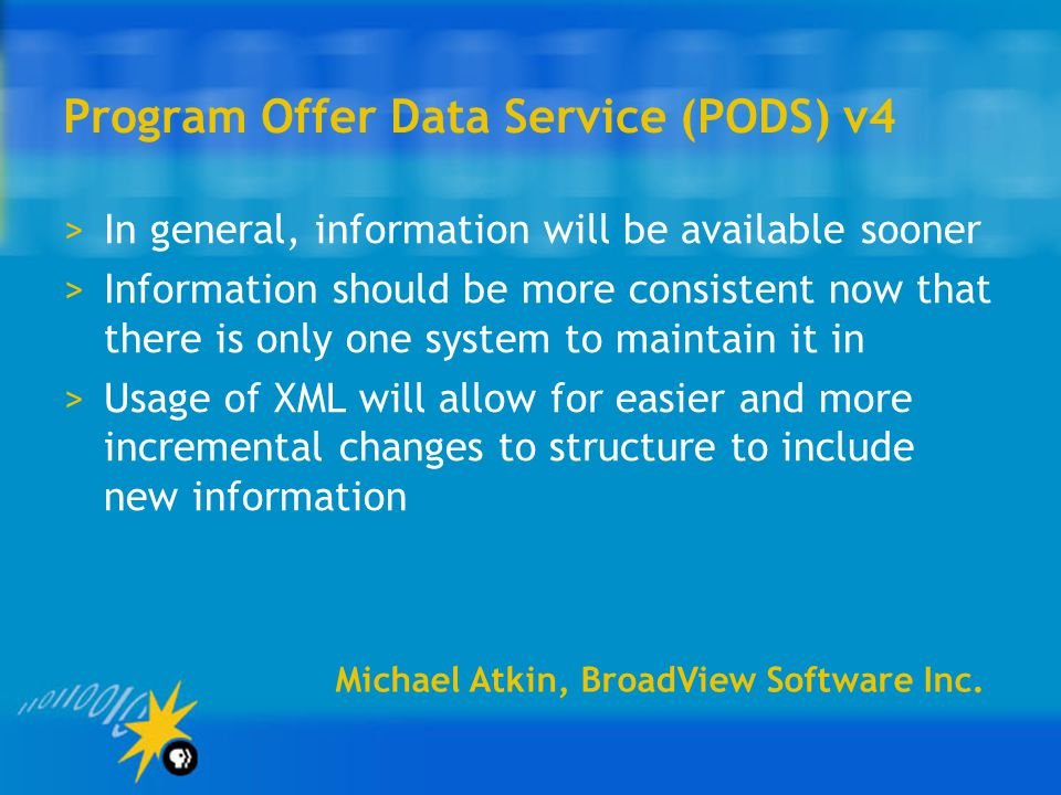 Program Offer Data Service (PODS) v4 >In general, information will be available sooner >Information should be more consistent now that there is only one system to maintain it in >Usage of XML will allow for easier and more incremental changes to structure to include new information Michael Atkin, BroadView Software Inc.
