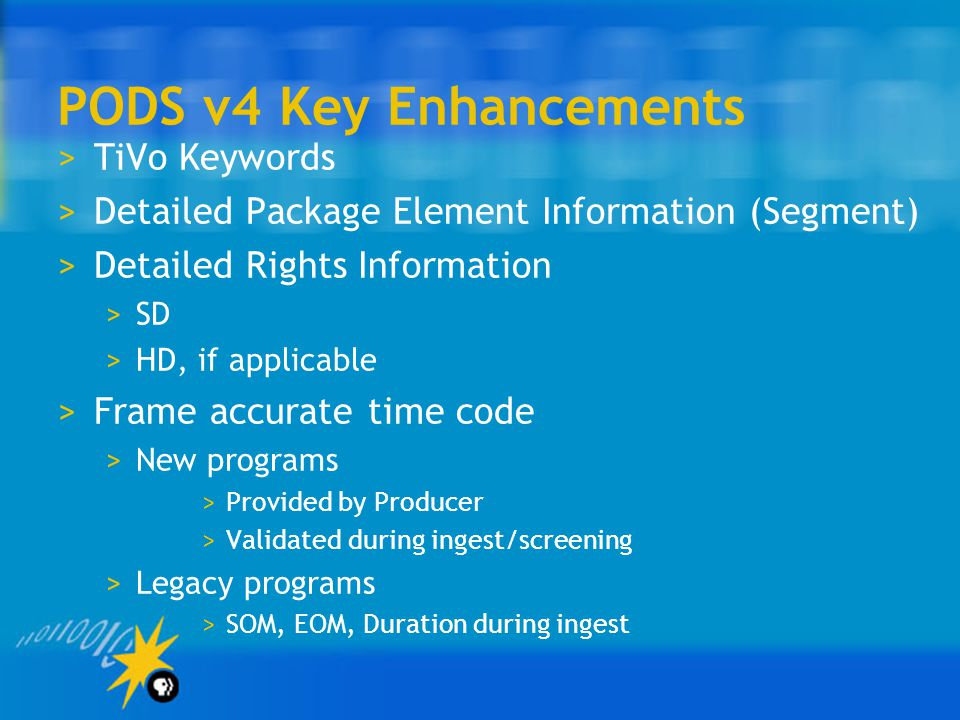PODS v4 Key Enhancements >TiVo Keywords >Detailed Package Element Information (Segment) >Detailed Rights Information >SD >HD, if applicable >Frame accurate time code >New programs >Provided by Producer >Validated during ingest/screening >Legacy programs >SOM, EOM, Duration during ingest