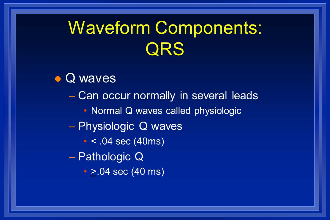 Waveform Components: QRS l Q waves –Can occur normally in several leads Normal Q waves called physiologic –Physiologic Q waves <.04 sec (40ms) –Pathol