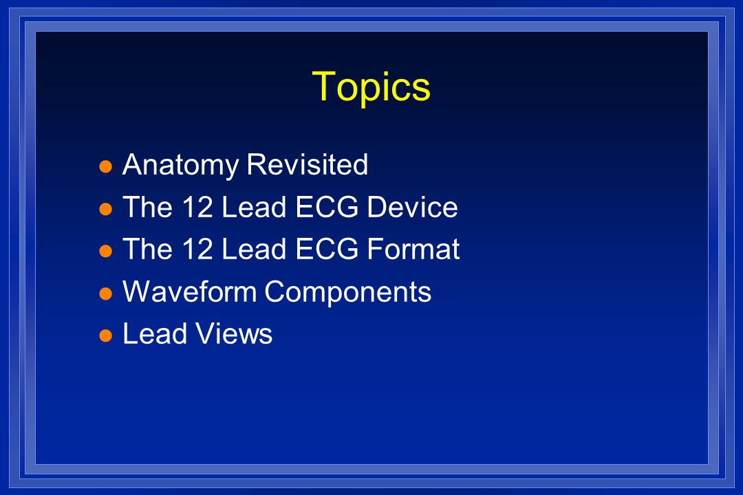 Topics l Anatomy Revisited l The 12 Lead ECG Device l The 12 Lead ECG Format l Waveform Components l Lead Views