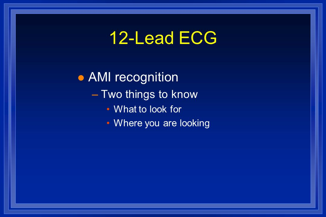 12-Lead ECG l AMI recognition –Two things to know What to look for Where you are looking