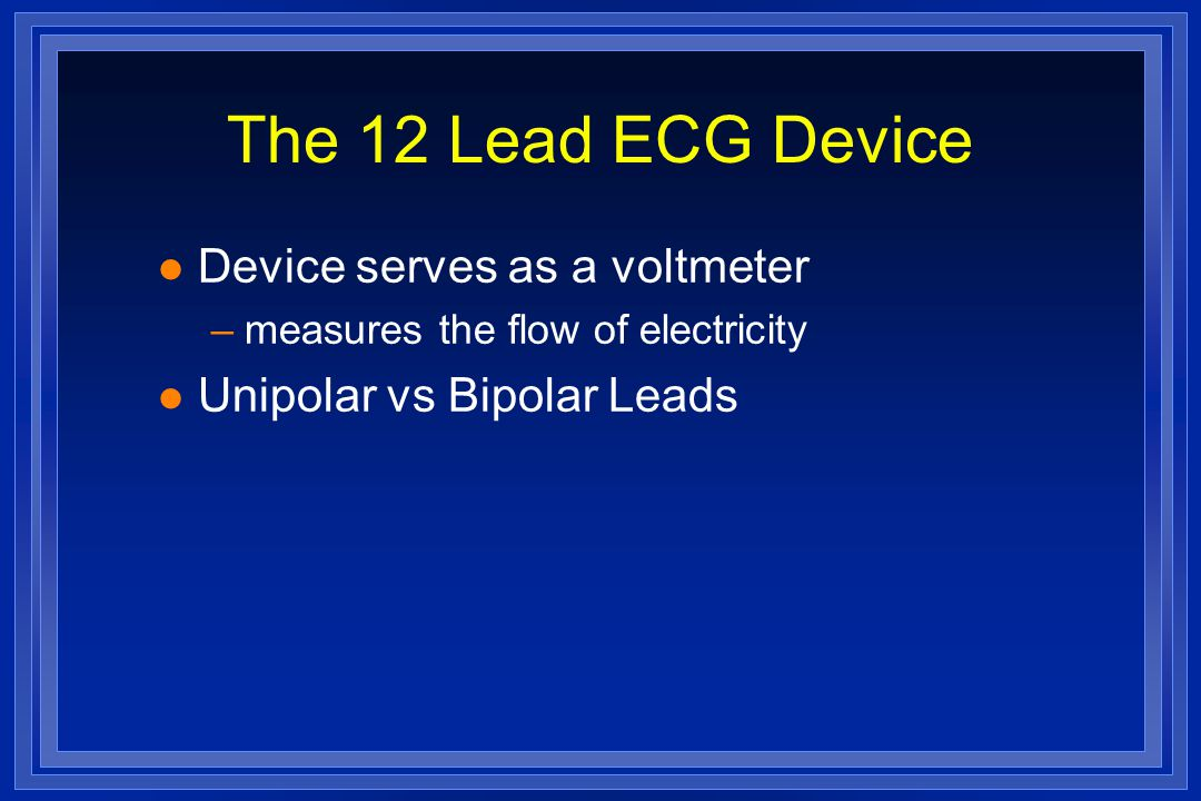 The 12 Lead ECG Device l Device serves as a voltmeter –measures the flow of electricity l Unipolar vs Bipolar Leads