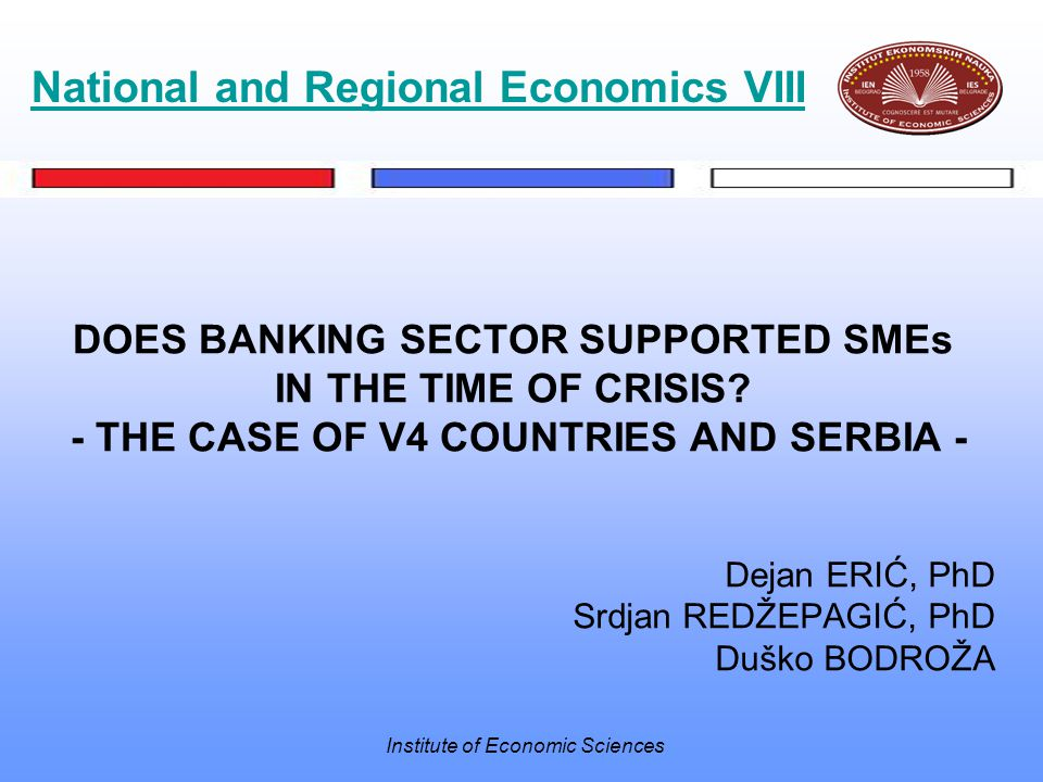 Institute of Economic Sciences DOES BANKING SECTOR SUPPORTED SMEs IN THE TIME OF CRISIS? - THE CASE OF V4 COUNTRIES AND SERBIA - Dejan ERIĆ, PhD Srdja