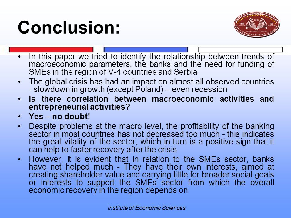 Institute of Economic Sciences Conclusion: In this paper we tried to identify the relationship between trends of macroeconomic parameters, the banks and the need for funding of SMEs in the region of V-4 countries and Serbia The global crisis has had an impact on almost all observed countries - slowdown in growth (except Poland) – even recession Is there correlation between macroeconomic activities and entrepreneurial activities.
