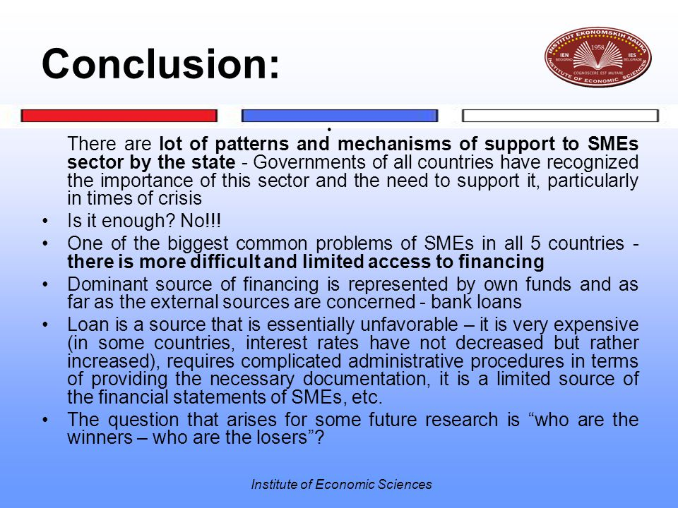 Institute of Economic Sciences Conclusion: There are lot of patterns and mechanisms of support to SMEs sector by the state - Governments of all countr
