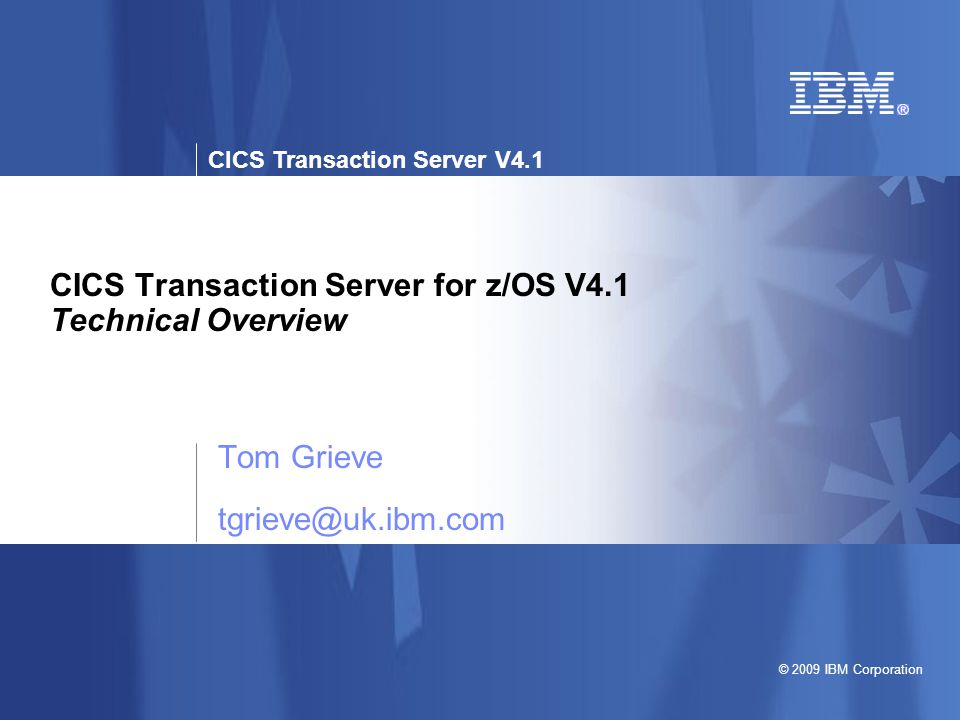 © 2009 IBM Corporation CICS Transaction Server V4.1 CICS Transaction Server for z/OS V4.1 Technical Overview Tom Grieve tgrieve@uk.ibm.com