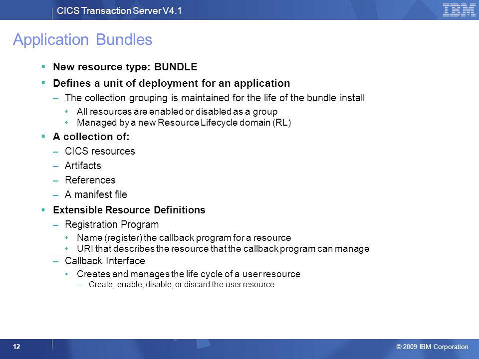CICS Transaction Server V4.1 © 2009 IBM Corporation 12 Application Bundles  New resource type: BUNDLE  Defines a unit of deployment for an applicati
