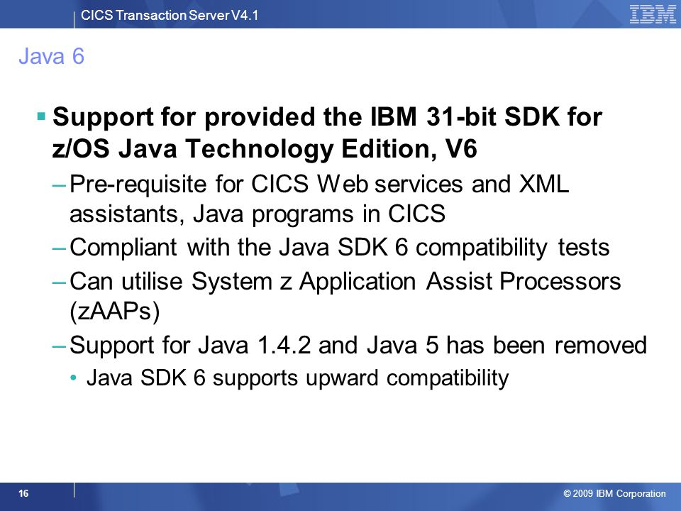 CICS Transaction Server V4.1 © 2009 IBM Corporation 16 Java 6  Support for provided the IBM 31-bit SDK for z/OS Java Technology Edition, V6 –Pre-requisite for CICS Web services and XML assistants, Java programs in CICS –Compliant with the Java SDK 6 compatibility tests –Can utilise System z Application Assist Processors (zAAPs) –Support for Java 1.4.2 and Java 5 has been removed Java SDK 6 supports upward compatibility