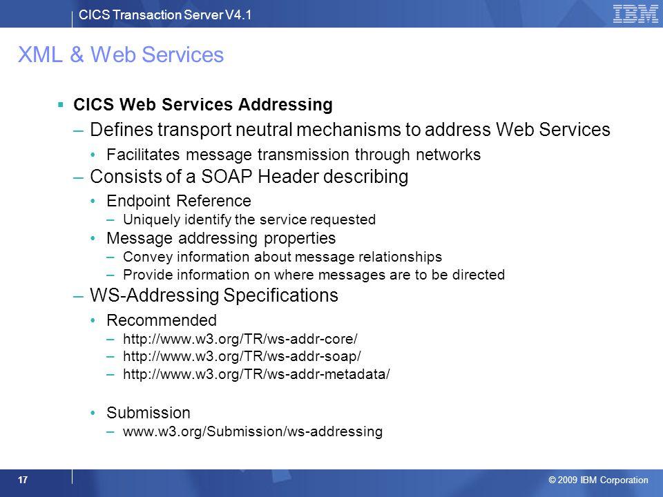 CICS Transaction Server V4.1 © 2009 IBM Corporation 17 XML & Web Services  CICS Web Services Addressing –Defines transport neutral mechanisms to addr