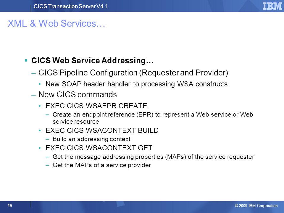 CICS Transaction Server V4.1 © 2009 IBM Corporation 19 XML & Web Services…  CICS Web Service Addressing… –CICS Pipeline Configuration (Requester and