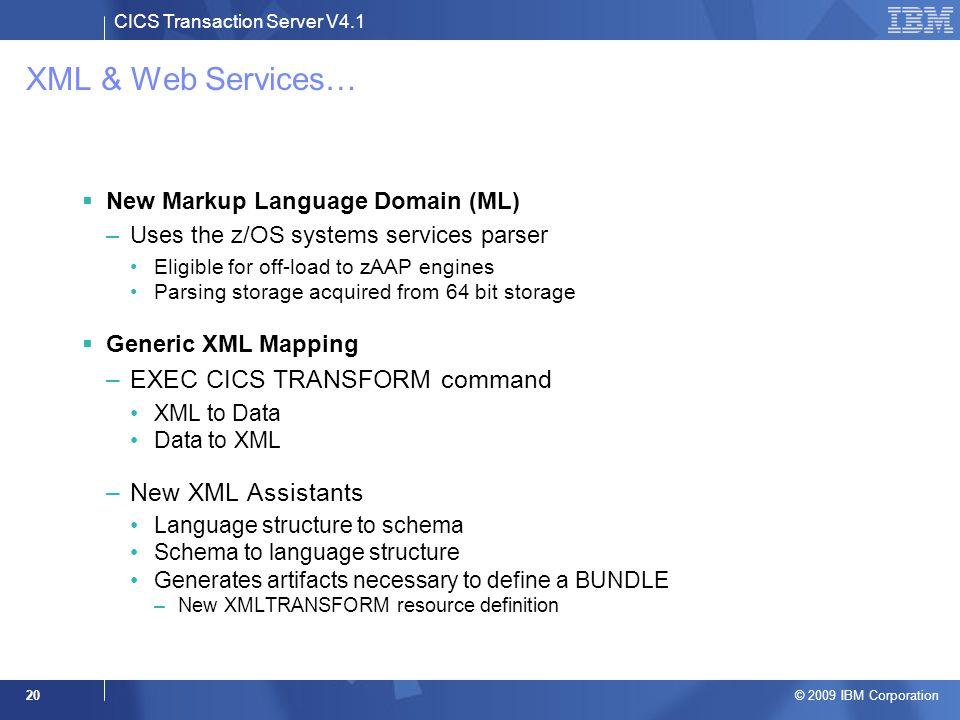 CICS Transaction Server V4.1 © 2009 IBM Corporation 20 XML & Web Services…  New Markup Language Domain (ML) –Uses the z/OS systems services parser El