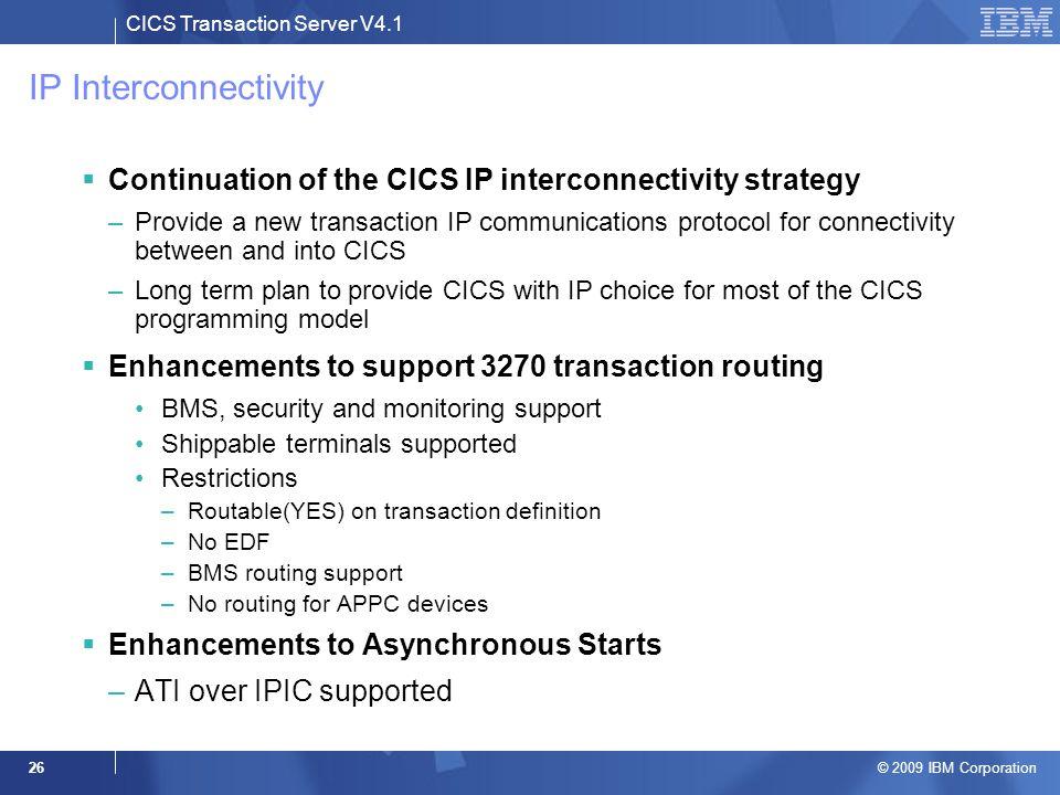CICS Transaction Server V4.1 © 2009 IBM Corporation 26 IP Interconnectivity  Continuation of the CICS IP interconnectivity strategy –Provide a new tr
