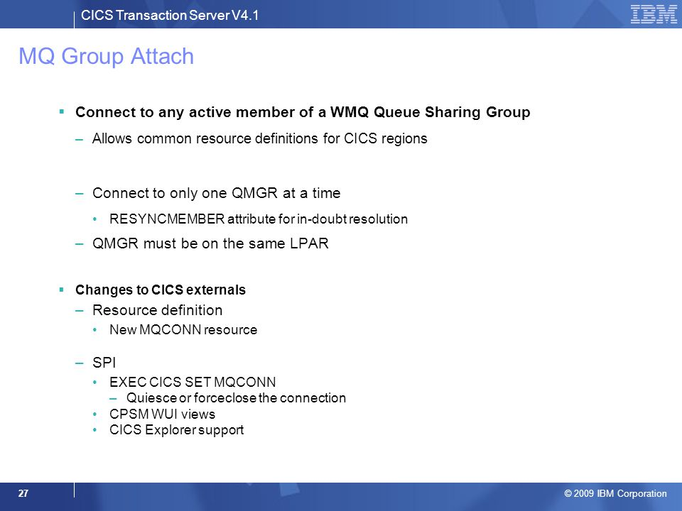 CICS Transaction Server V4.1 © 2009 IBM Corporation 27 MQ Group Attach  Connect to any active member of a WMQ Queue Sharing Group –Allows common reso